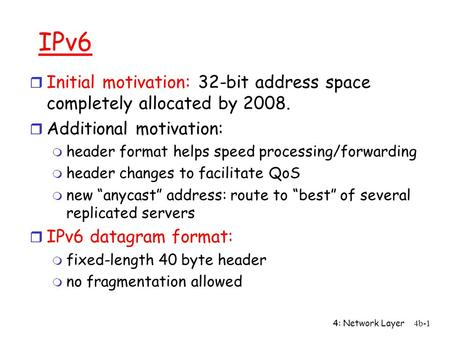 4: Network Layer4b-1 IPv6 r Initial motivation: 32-bit address space completely allocated by 2008. r Additional motivation: m header format helps speed.