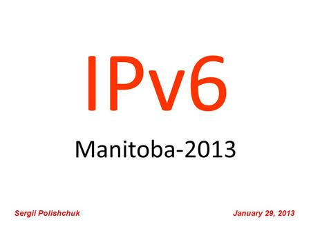 IPv6 Manitoba-2013 Sergii Polishchuk January 29, 2013.