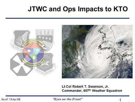 """Eyes on the Front"" Lt Col Robert T. Swanson, Jr. Commander, 607 th Weather Squadron As of: 13 Apr 09 1 JTWC and Ops Impacts to KTO."
