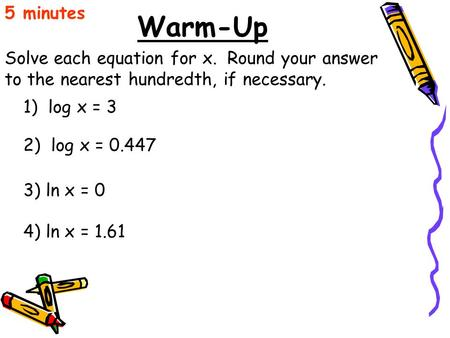 5 minutes Warm-Up Solve each equation for x. Round your answer to the nearest hundredth, if necessary. 1) log x = 3 2) log x = 0.447 3) ln x = 0 4)