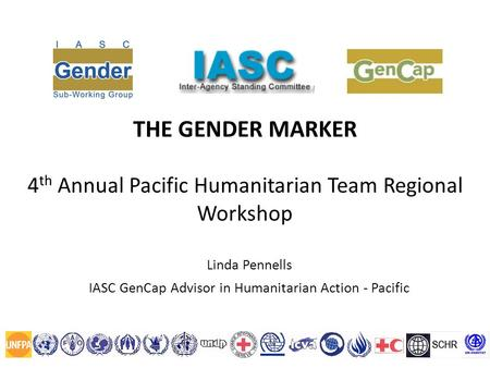 THE GENDER MARKER 4 th Annual Pacific Humanitarian Team Regional Workshop Linda Pennells IASC GenCap Advisor in Humanitarian Action - Pacific.