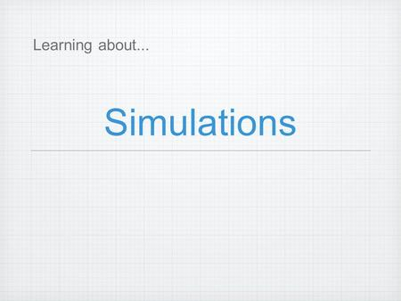 Simulations Learning about.... How Why What A simulation is a statistical experiment that uses tools to represent real events. Some events are too expensive.