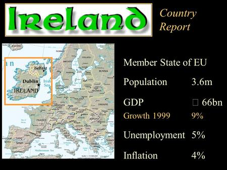 Country Report Member State of EU Population 3.6m GDP€ 66bn Growth 19999% Unemployment 5% Inflation 4%