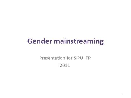 Gender mainstreaming Presentation for SIPU ITP 2011 1.