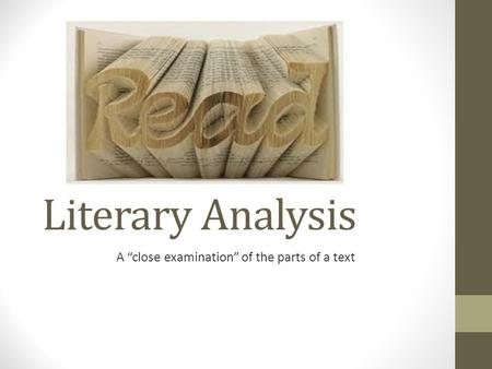 "Literary Analysis A ""close examination"" of the parts of a text."