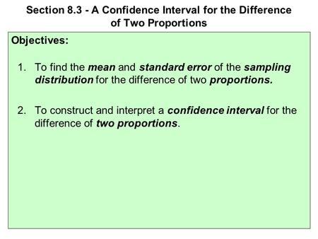 Section 8.3 - A Confidence Interval for the Difference of Two Proportions Objectives: 1.To find the mean and standard error of the sampling distribution.