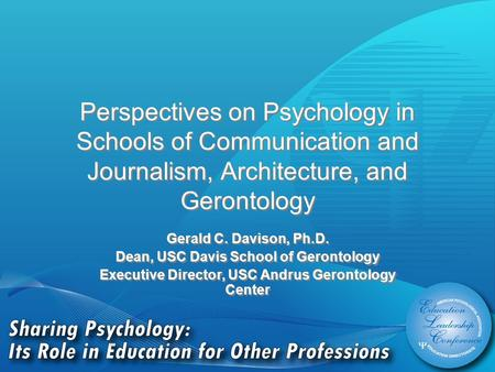 Perspectives on Psychology in Schools of Communication and Journalism, Architecture, and Gerontology Gerald C. Davison, Ph.D. Dean, USC Davis School of.
