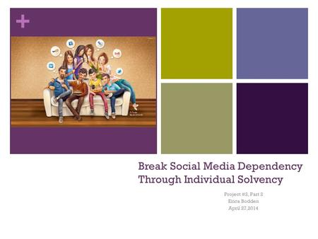 + Break Social Media Dependency Through Individual Solvency Project #2, Part 2 Erica Bodden April 27,2014.