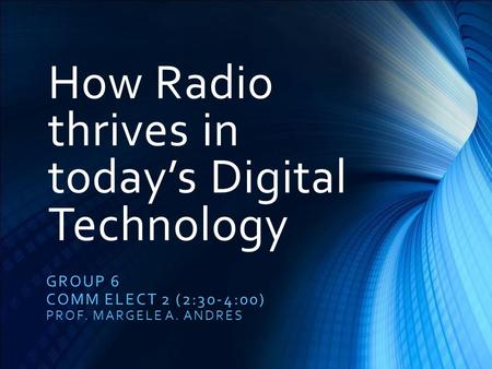 How Radio thrives in today's Digital Technology GROUP 6 COMM ELECT 2 (2:30-4:00) PROF. MARGELE A. ANDRES.