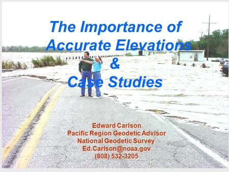 The Importance of Accurate Elevations & Case Studies Edward Carlson Pacific Region Geodetic Advisor National Geodetic Survey (808)