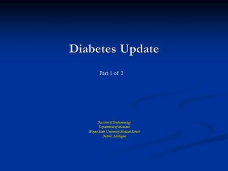 Diabetes Update Division of Endocrinology Department of Medicine Wayne State University Medical School Detroit, Michigan Part 1 of 3.