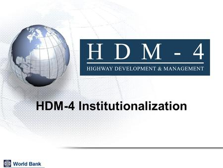 HDM-4 Institutionalization. 2 HDM is for decision-support tool; not decision- making Institutionalization process should ensure that outcome is:  sustainable,