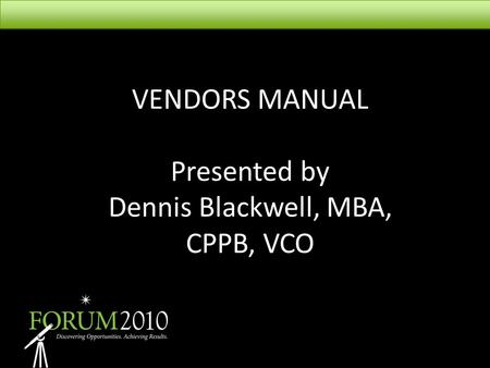 VENDORS MANUAL Presented by Dennis Blackwell, MBA, CPPB, VCO.