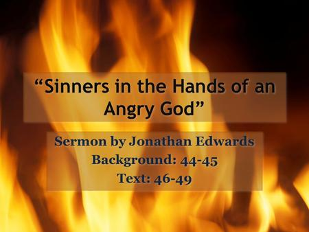 """Sinners in the Hands of an Angry God"" Sermon by Jonathan Edwards Background: 44-45 Text: 46-49 Sermon by Jonathan Edwards Background: 44-45 Text: 46-49."