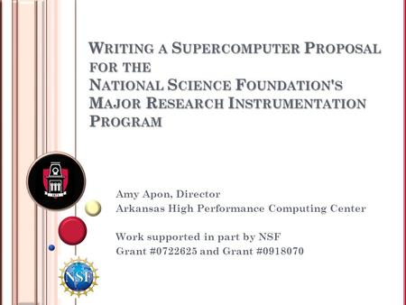 W RITING A S UPERCOMPUTER P ROPOSAL FOR THE N ATIONAL S CIENCE F OUNDATION ' S M AJOR R ESEARCH I NSTRUMENTATION P ROGRAM Amy Apon, Director Arkansas High.