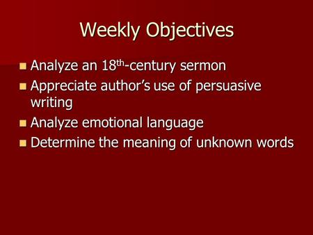 Weekly Objectives Analyze an 18 th -century sermon Analyze an 18 th -century sermon Appreciate author's use of persuasive writing Appreciate author's use.