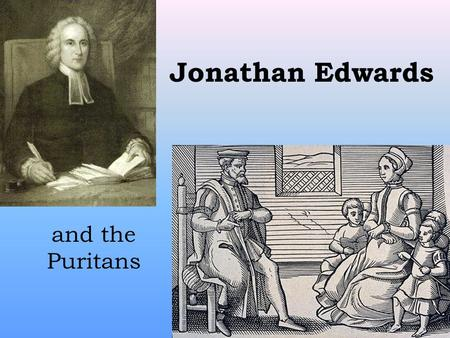 "Jonathan Edwards and the Puritans. Puritans Called themselves ""the godly"", but other people called them ""Puritans."" If they lived this way, Puritan people."