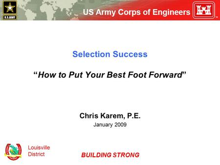 "Louisville District BUILDING STRONG Selection Success ""How to Put Your Best Foot Forward"" Chris Karem, P.E. January 2009."