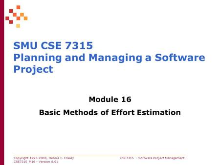 Copyright 1995-2008, Dennis J. Frailey CSE7315 – Software Project Management CSE7315 M16 - Version 8.01 SMU CSE 7315 Planning and Managing a Software Project.