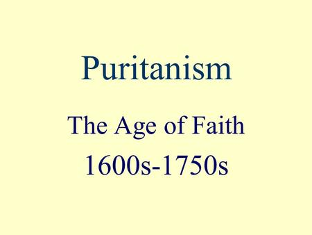 Puritanism The Age of Faith 1600s-1750s. Where and When? Where : New England, in the Massachusetts Bay Colony When: about 1650-about 1750 Also called: