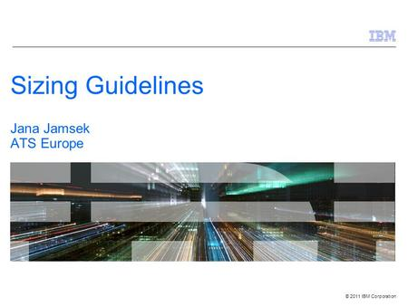© 2011 IBM Corporation Sizing Guidelines Jana Jamsek ATS Europe.