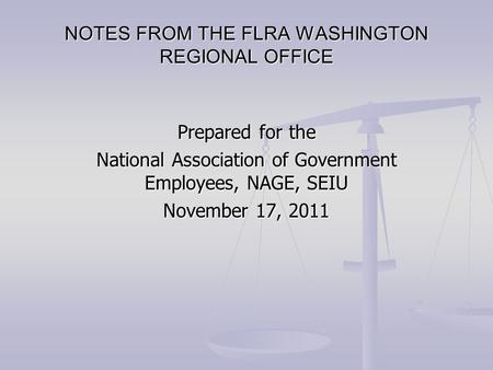 Prepared for the National Association of Government Employees, NAGE, SEIU November 17, 2011 NOTES FROM THE FLRA WASHINGTON REGIONAL OFFICE.
