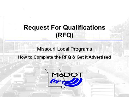 Request For Qualifications (RFQ) Missouri Local Programs How to Complete the RFQ & Get it Advertised.