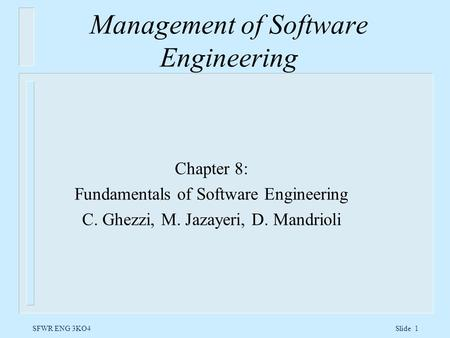 SFWR ENG 3KO4 Slide 1 Management of Software Engineering Chapter 8: Fundamentals of Software Engineering C. Ghezzi, M. Jazayeri, D. Mandrioli.