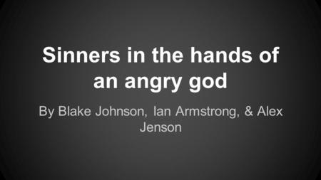 Sinners in the hands of an angry god By Blake Johnson, Ian Armstrong, & Alex Jenson.