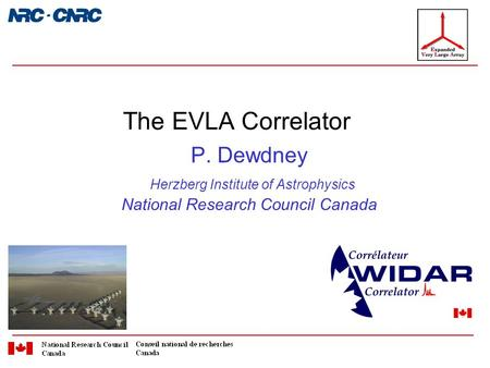 P. Dewdney Herzberg Institute of Astrophysics National Research Council Canada The EVLA Correlator.