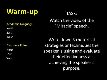 "Warm-up Academic Language North: East: West: Discourse Roles North: East: West: TASK: Watch the video of the ""Miracle"" speech. Write down 3 rhetorical."
