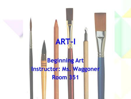 ART-I Beginning Art Instructor: Ms. Waggoner Room 351.