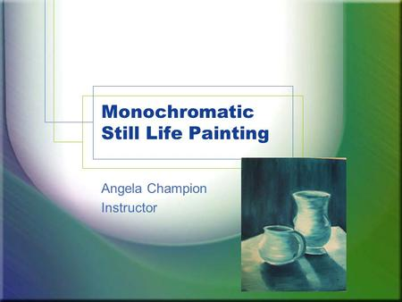 Monochromatic Still Life Painting Angela Champion Instructor.