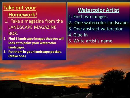 Take out your Homework! 1. Take a magazine from the LANDSCAPE MAGAZINE BOX. 2.Find 3 landscape images that you will look at to paint your watercolor landscape.