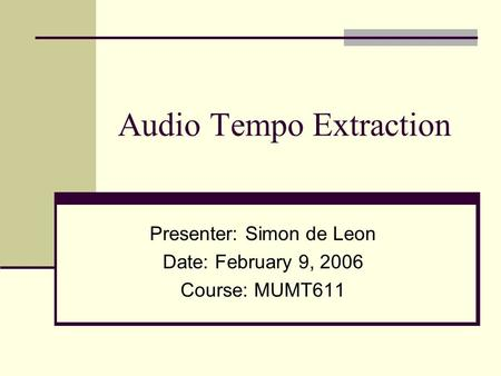 Audio Tempo Extraction Presenter: Simon de Leon Date: February 9, 2006 Course: MUMT611.
