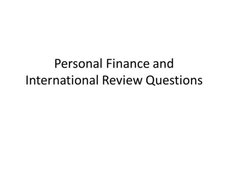 Personal Finance and International Review Questions.