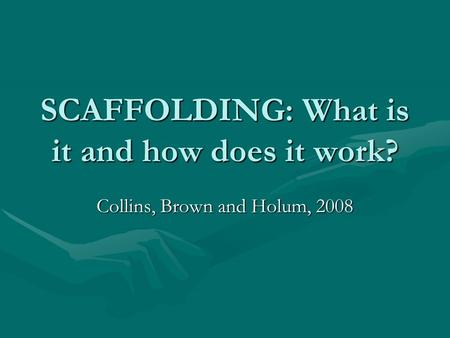 SCAFFOLDING: What is it and how does it work? Collins, Brown and Holum, 2008.