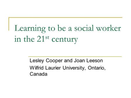 Learning to be a social worker in the 21 st century Lesley Cooper and Joan Leeson Wilfrid Laurier University, Ontario, Canada.
