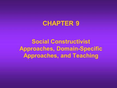 CHAPTER 9 Social Constructivist Approaches, Domain-Specific Approaches, and Teaching.