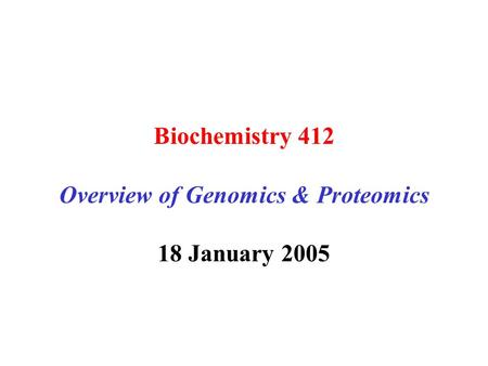 Biochemistry 412 Overview of Genomics & Proteomics 18 January 2005.