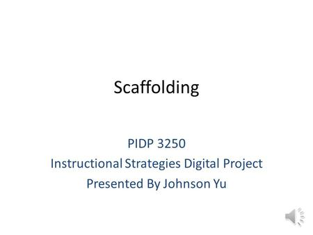 Scaffolding PIDP 3250 Instructional Strategies Digital Project Presented By Johnson Yu.