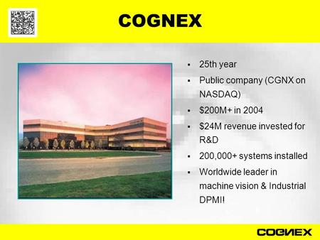 COGNEX  25th year  Public company (CGNX on NASDAQ)  $200M+ in 2004  $24M revenue invested for R&D  200,000+ systems installed  Worldwide leader.