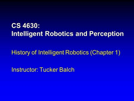 CS 4630: Intelligent Robotics and Perception History of Intelligent Robotics (Chapter 1) Instructor: Tucker Balch.