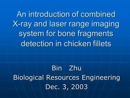 An introduction of combined X-ray and laser range imaging system for bone fragments detection in chicken fillets Bin Zhu Biological Resources Engineering.