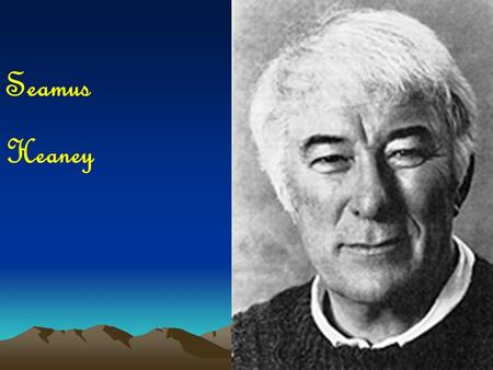 Seamus Heaney. Seamus Heaney born in Northern Ireland in 1939 eldest of nine children father - farmer and cattle dealer poetry centred on the countryside.