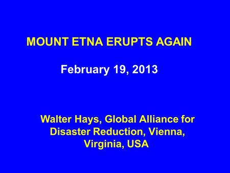 MOUNT ETNA ERUPTS AGAIN February 19, 2013 Walter Hays, Global Alliance for Disaster Reduction, Vienna, Virginia, USA.