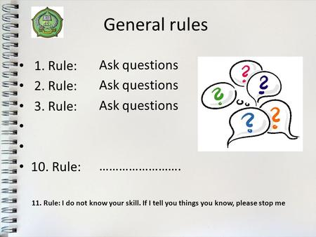 General rules 1. Rule: 2. Rule: 3. Rule: 10. Rule: Ask questions ……………………. 11. Rule: I do not know your skill. If I tell you things you know, please stop.