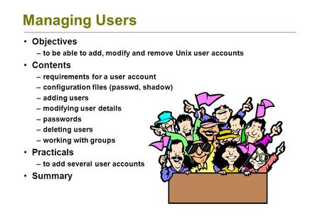 Managing Users Objectives –to be able to add, modify and remove Unix user accounts Contents –requirements for a user account –configuration files (passwd,