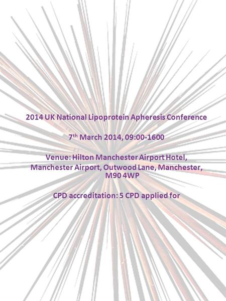 2014 UK National Lipoprotein Apheresis Conference 7 th March 2014, 09:00-1600 Venue: Hilton Manchester Airport Hotel, Manchester Airport, Outwood Lane,