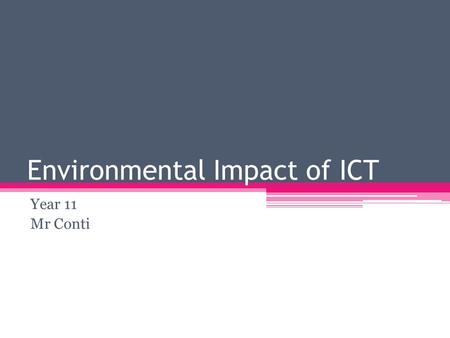 Environmental Impact of ICT Year 11 Mr Conti. New for Old There is hardly any technology that changes as often as ICT devices. For example: Mobile Phones.